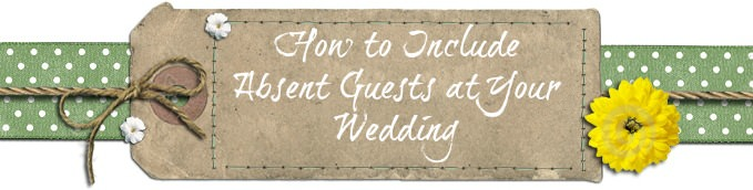 How to Include Absent Guests at Your Wedding