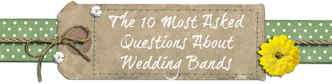 The 10 Most Asked Questions About Wedding Bands